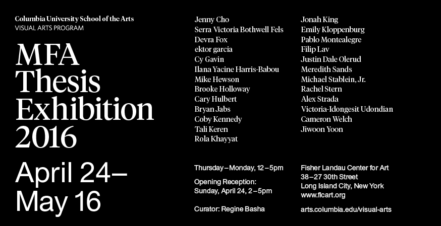 Columbia University School of the Arts Visual Arts Program MFA Thesis Exhibition 2016. April 24-May 16, 2016. Open to the public.